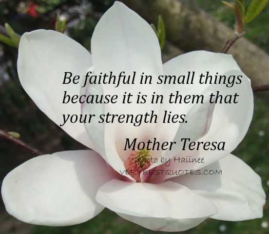 Mother-Teresa-Quotes-Be-faithful-in-small-things-because-it-is-in-them-that-your-strength-lies.