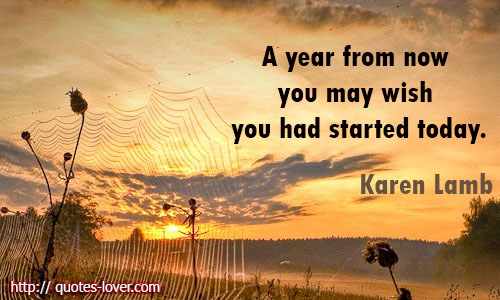 A-year-from-now-you-may-wish-you-had-started-today.Karen-Lamb-quotes